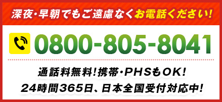 深夜・早朝でもご遠慮なくお電話ください! 0800-805-8041 通話料無料!携帯・PHSもOK!24時間365⽇、日本全国受付対応中!