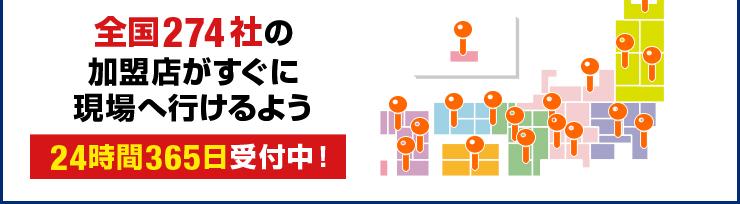全国274社の加盟店がすぐに現場へ行けるよう365日24時間受付中!