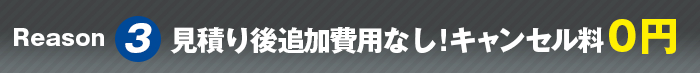 Reason3 見積り後追加費用なし!キャンセル料0円